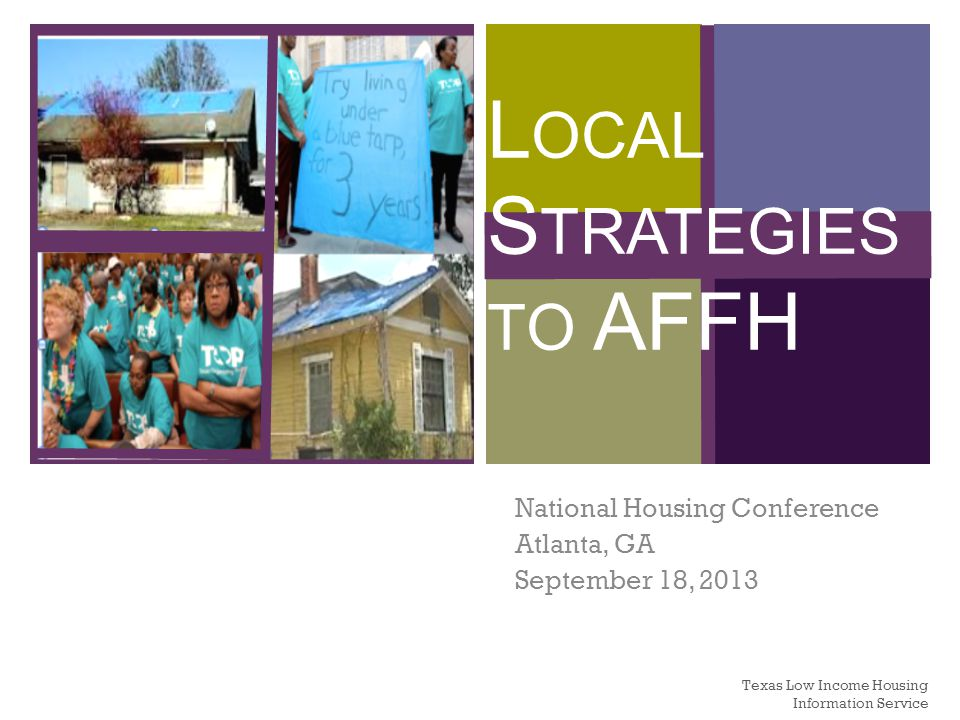+ L OCAL S TRATEGIES TO AFFH National Housing Conference Atlanta, GA September 18, 2013 Texas Low Income Housing Information Service