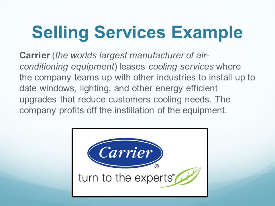 Selling Services Example Carrier (the worlds largest manufacturer of air- conditioning equipment) leases cooling services where the company teams up w