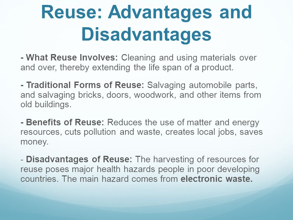 Reuse: Advantages and Disadvantages - What Reuse Involves: Cleaning and using materials over and over, thereby extending the life span of a product. -