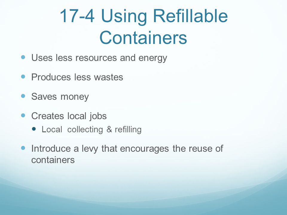 17-4 Using Refillable Containers Uses less resources and energy Produces less wastes Saves money Creates local jobs Local collecting & refilling Intro