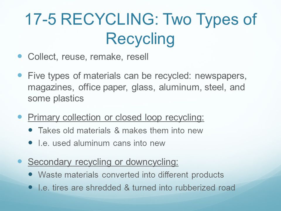 17-5 RECYCLING: Two Types of Recycling Collect, reuse, remake, resell Five types of materials can be recycled: newspapers, magazines, office paper, gl