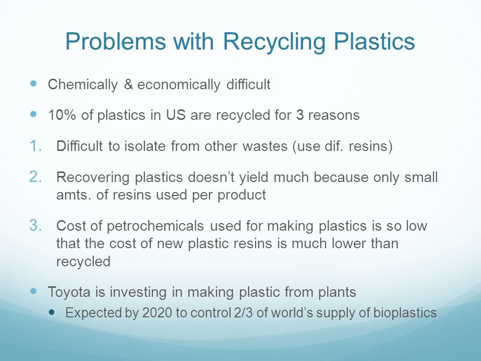 Problems with Recycling Plastics Chemically & economically difficult 10% of plastics in US are recycled for 3 reasons 1. Difficult to isolate from oth