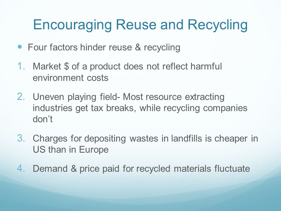 Encouraging Reuse and Recycling Four factors hinder reuse & recycling 1. Market $ of a product does not reflect harmful environment costs 2. Uneven pl