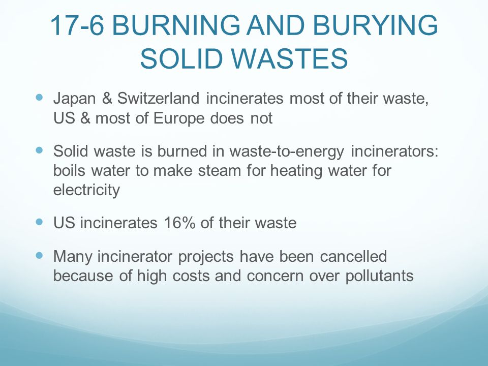 17-6 BURNING AND BURYING SOLID WASTES Japan & Switzerland incinerates most of their waste, US & most of Europe does not Solid waste is burned in waste