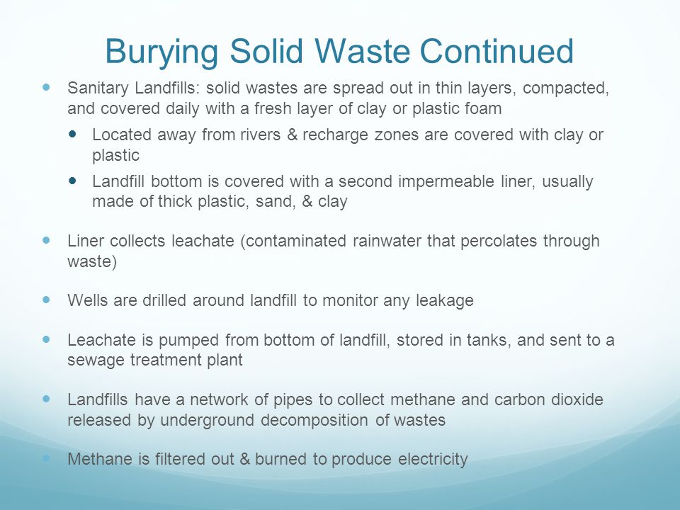 Burying Solid Waste Continued Sanitary Landfills: solid wastes are spread out in thin layers, compacted, and covered daily with a fresh layer of clay