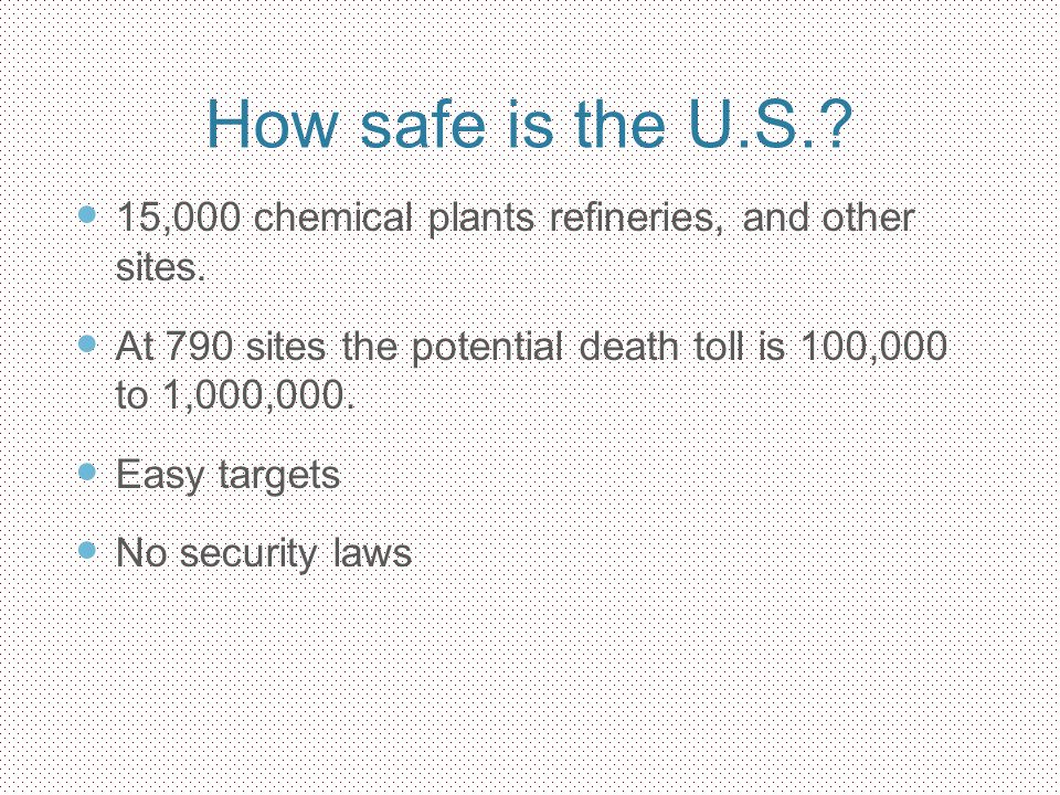How safe is the U.S.? 15,000 chemical plants refineries, and other sites. At 790 sites the potential death toll is 100,000 to 1,000,000. Easy targets