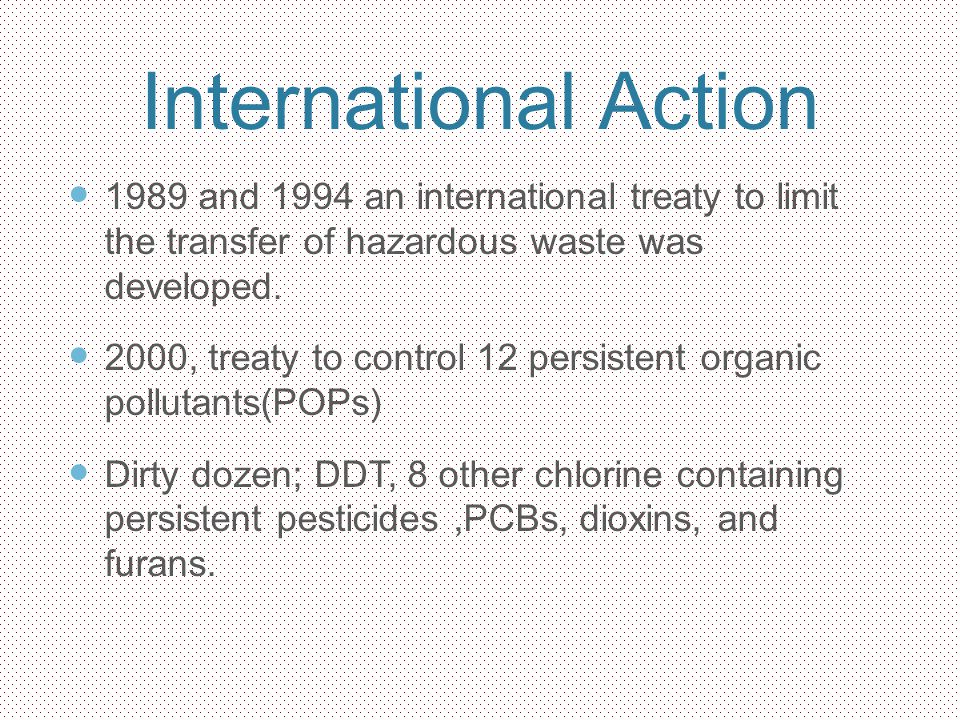 International Action 1989 and 1994 an international treaty to limit the transfer of hazardous waste was developed. 2000, treaty to control 12 persiste