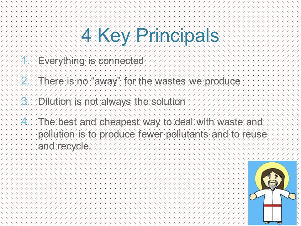 4 Key Principals 1. Everything is connected 2. There is no away for the wastes we produce 3. Dilution is not always the solution 4. The best and cheap