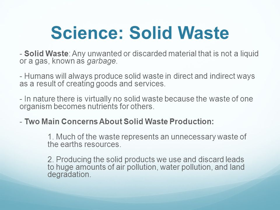 Science: Solid Waste - Solid Waste: Any unwanted or discarded material that is not a liquid or a gas, known as garbage. - Humans will always produce s