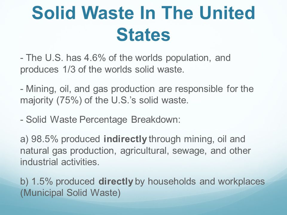 Solid Waste In The United States - The U.S. has 4.6% of the worlds population, and produces 1/3 of the worlds solid waste. - Mining, oil, and gas prod