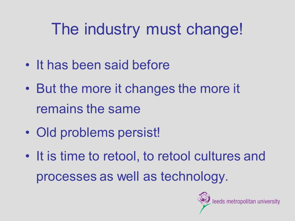 The industry must change! It has been said before But the more it changes the more it remains the same Old problems persist! It is time to retool, to