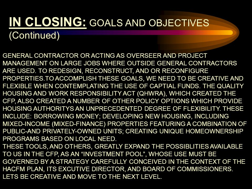 IN CLOSING: GOALS AND OBJECTIVES (Continued) GENERAL CONTRACTOR OR ACTING AS OVERSEER AND PROJECT MANAGEMENT ON LARGE JOBS WHERE OUTSIDE GENERAL CONTRACTORS ARE USED.