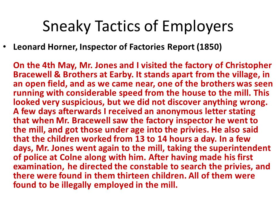 Sneaky Tactics of Employers Leonard Horner, Inspector of Factories Report (1850) On the 4th May, Mr. Jones and I visited the factory of Christopher Br