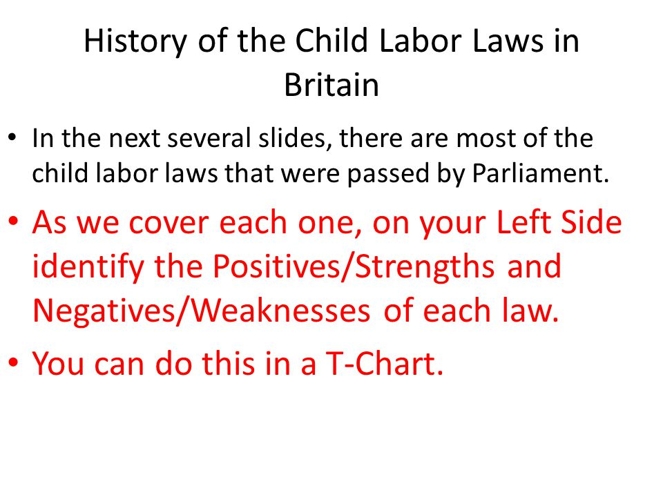 History of the Child Labor Laws in Britain In the next several slides, there are most of the child labor laws that were passed by Parliament. As we co