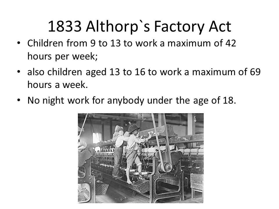 1833 Althorp`s Factory Act Children from 9 to 13 to work a maximum of 42 hours per week; also children aged 13 to 16 to work a maximum of 69 hours a w