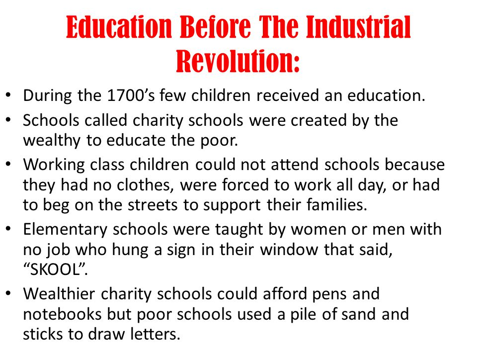 Education Before The Industrial Revolution: During the 1700s few children received an education. Schools called charity schools were created by the we