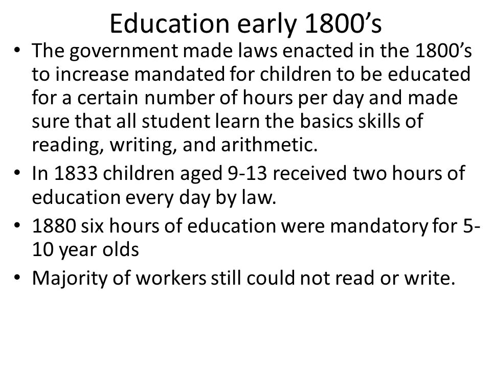 Education early 1800s The government made laws enacted in the 1800s to increase mandated for children to be educated for a certain number of hours per