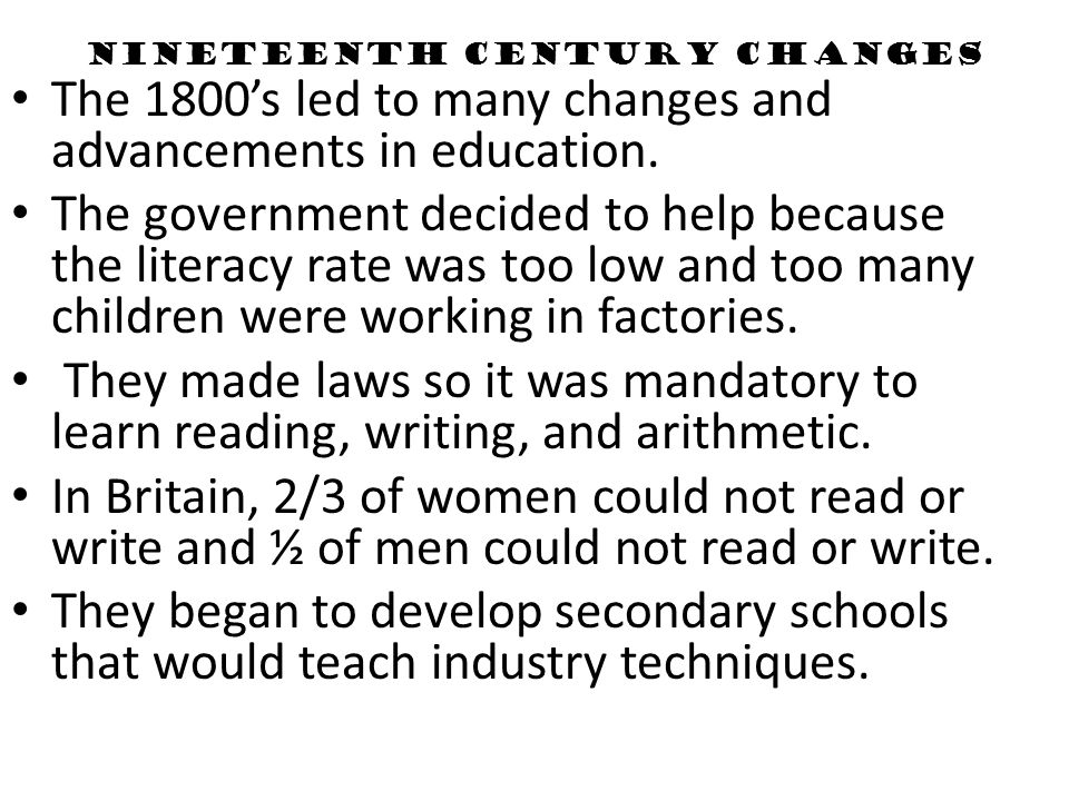 Nineteenth Century Changes The 1800s led to many changes and advancements in education. The government decided to help because the literacy rate was t