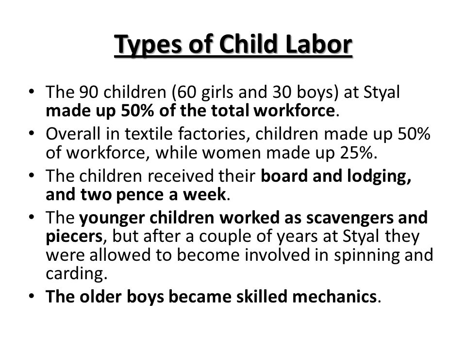 Types of Child Labor The 90 children (60 girls and 30 boys) at Styal made up 50% of the total workforce. Overall in textile factories, children made u