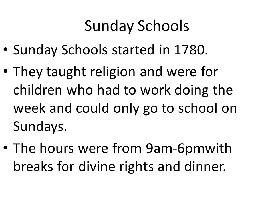 Sunday Schools Sunday Schools started in 1780. They taught religion and were for children who had to work doing the week and could only go to school o