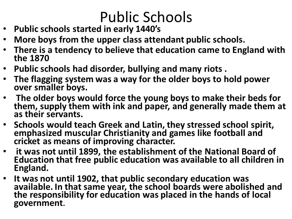 Public Schools Public schools started in early 1440s More boys from the upper class attendant public schools. There is a tendency to believe that educ