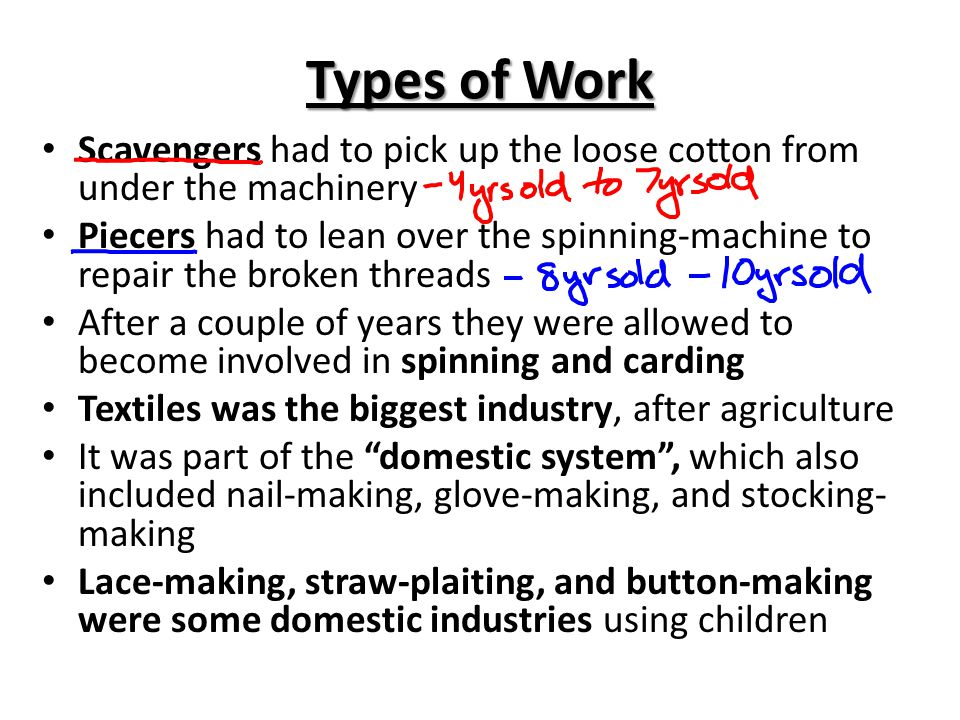 Types of Work Scavengers had to pick up the loose cotton from under the machinery Piecers had to lean over the spinning-machine to repair the broken t