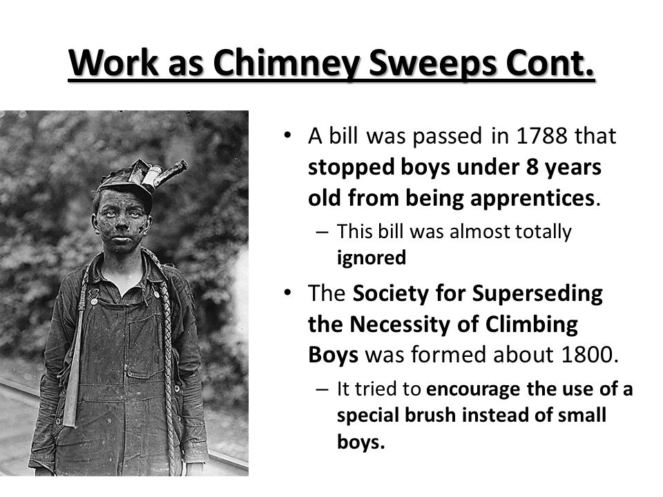 Work as Chimney Sweeps Cont. A bill was passed in 1788 that stopped boys under 8 years old from being apprentices. – This bill was almost totally igno