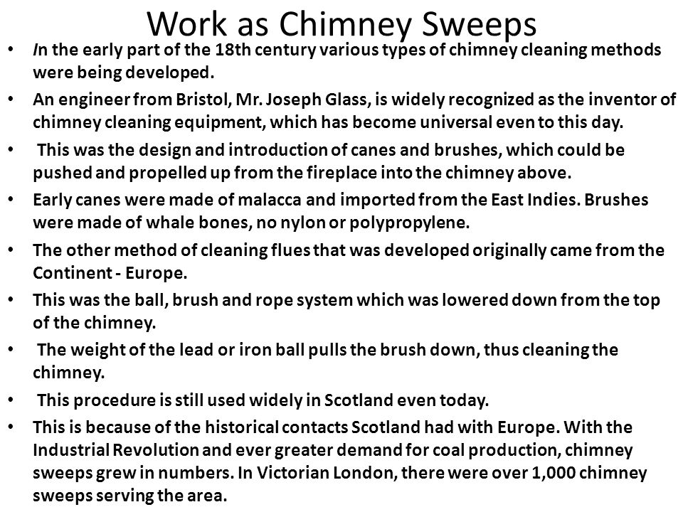 Work as Chimney Sweeps In the early part of the 18th century various types of chimney cleaning methods were being developed. An engineer from Bristol,