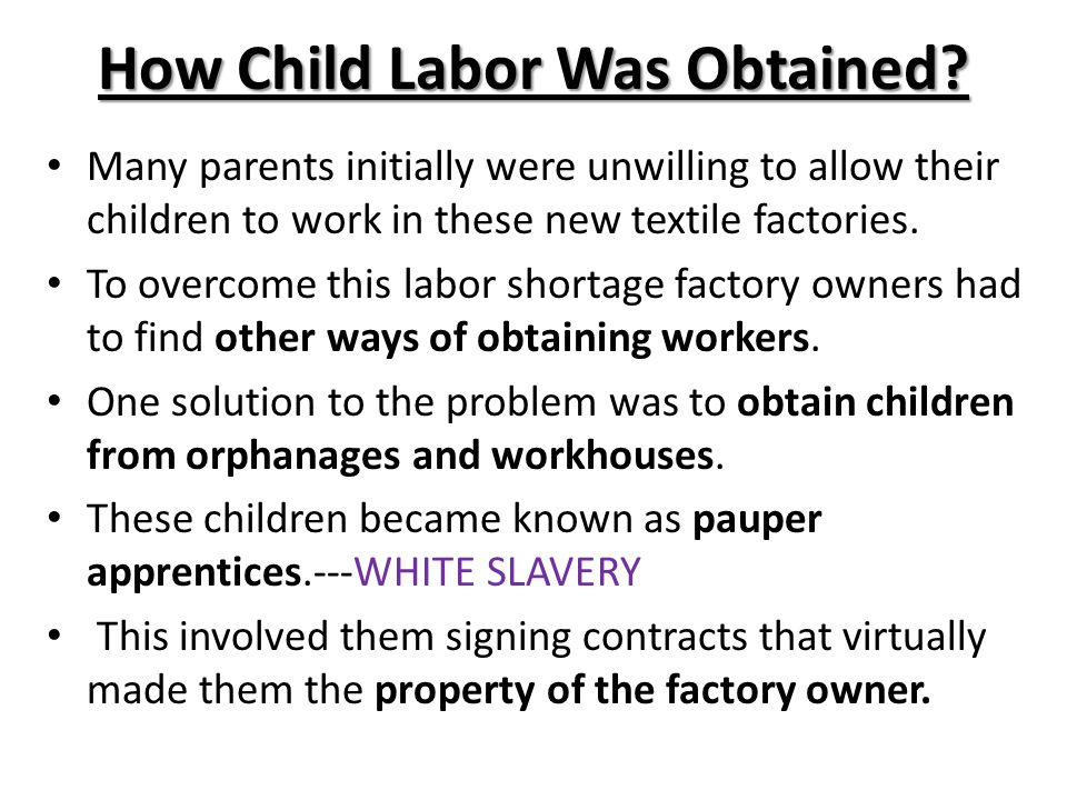 How Child Labor Was Obtained? Many parents initially were unwilling to allow their children to work in these new textile factories. To overcome this l