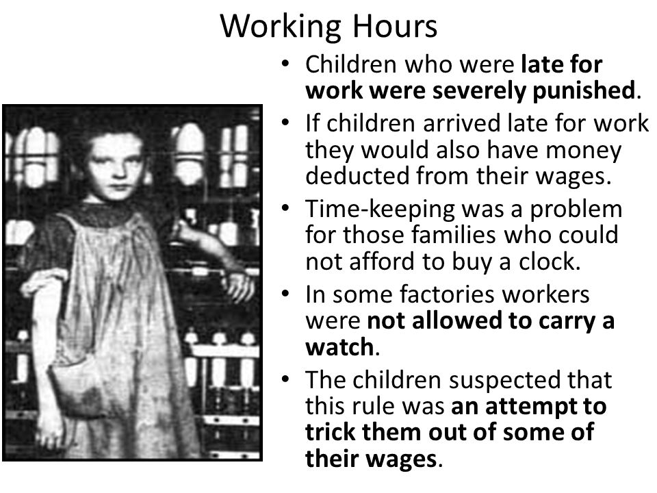 Working Hours Children who were late for work were severely punished. If children arrived late for work they would also have money deducted from their
