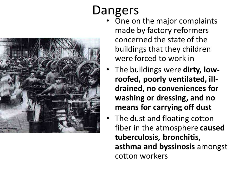 Dangers One on the major complaints made by factory reformers concerned the state of the buildings that they children were forced to work in The build
