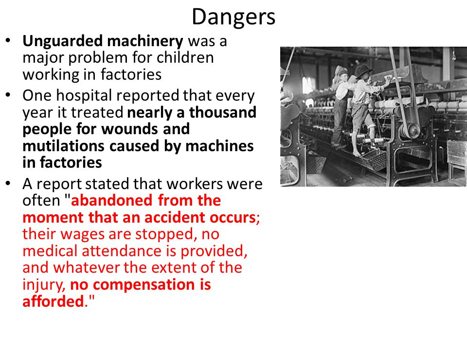 Dangers Unguarded machinery was a major problem for children working in factories One hospital reported that every year it treated nearly a thousand p