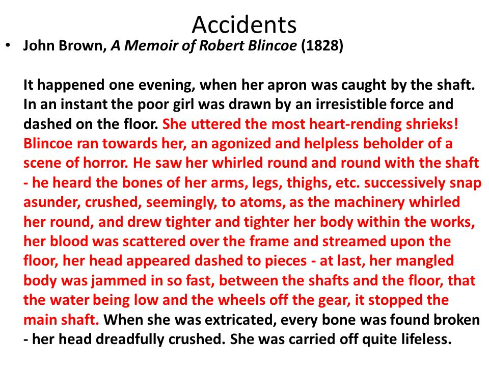 Accidents John Brown, A Memoir of Robert Blincoe (1828) It happened one evening, when her apron was caught by the shaft. In an instant the poor girl w