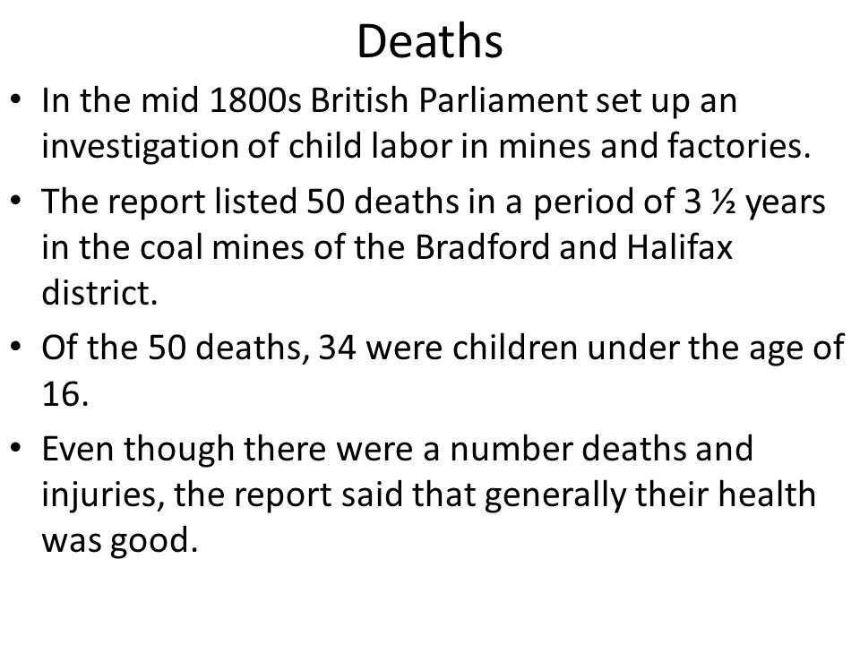 Deaths In the mid 1800s British Parliament set up an investigation of child labor in mines and factories. The report listed 50 deaths in a period of 3