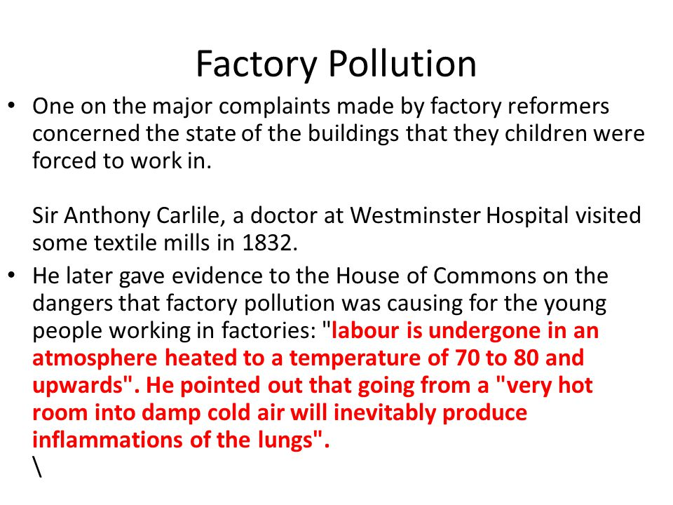 Factory Pollution One on the major complaints made by factory reformers concerned the state of the buildings that they children were forced to work in