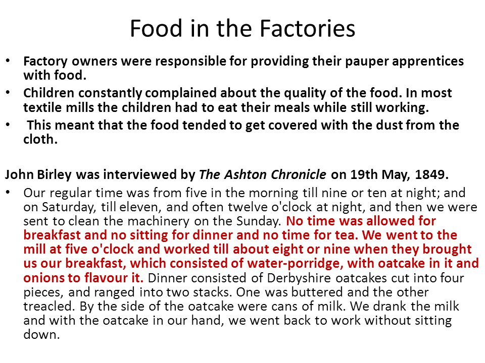 Food in the Factories Factory owners were responsible for providing their pauper apprentices with food. Children constantly complained about the quali