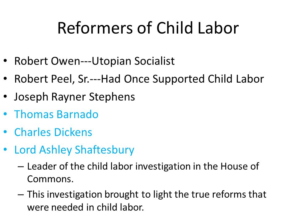 Reformers of Child Labor Robert Owen---Utopian Socialist Robert Peel, Sr.---Had Once Supported Child Labor Joseph Rayner Stephens Thomas Barnado Charl
