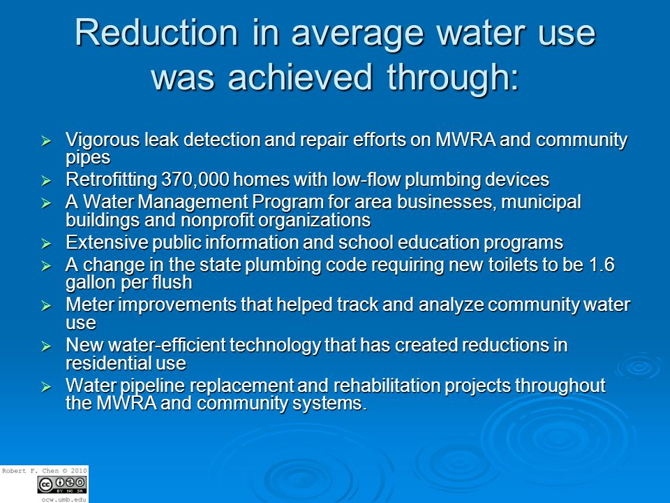 Reduction in average water use was achieved through: Vigorous leak detection and repair efforts on MWRA and community pipes Vigorous leak detection and repair efforts on MWRA and community pipes Retrofitting 370,000 homes with low-flow plumbing devices Retrofitting 370,000 homes with low-flow plumbing devices A Water Management Program for area businesses, municipal buildings and nonprofit organizations A Water Management Program for area businesses, municipal buildings and nonprofit organizations Extensive public information and school education programs Extensive public information and school education programs A change in the state plumbing code requiring new toilets to be 1.6 gallon per flush A change in the state plumbing code requiring new toilets to be 1.6 gallon per flush Meter improvements that helped track and analyze community water use Meter improvements that helped track and analyze community water use New water-efficient technology that has created reductions in residential use New water-efficient technology that has created reductions in residential use Water pipeline replacement and rehabilitation projects throughout the MWRA and community systems.