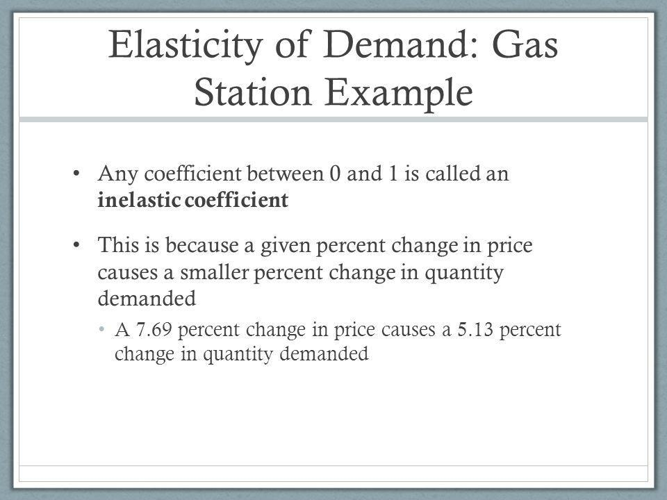 Elasticity of Demand: Gas Station Example Any coefficient between 0 and 1 is called an inelastic coefficient This is because a given percent change in price causes a smaller percent change in quantity demanded A 7.69 percent change in price causes a 5.13 percent change in quantity demanded