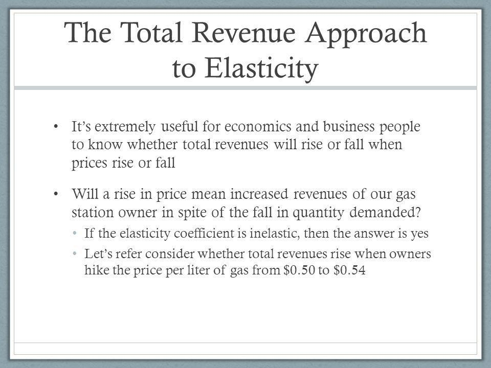 The Total Revenue Approach to Elasticity Its extremely useful for economics and business people to know whether total revenues will rise or fall when prices rise or fall Will a rise in price mean increased revenues of our gas station owner in spite of the fall in quantity demanded.