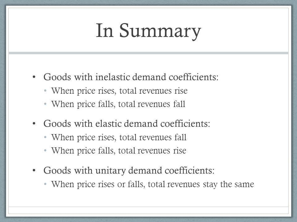 In Summary Goods with inelastic demand coefficients: When price rises, total revenues rise When price falls, total revenues fall Goods with elastic demand coefficients: When price rises, total revenues fall When price falls, total revenues rise Goods with unitary demand coefficients: When price rises or falls, total revenues stay the same