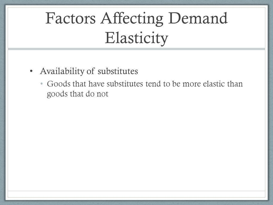 Factors Affecting Demand Elasticity Availability of substitutes Goods that have substitutes tend to be more elastic than goods that do not