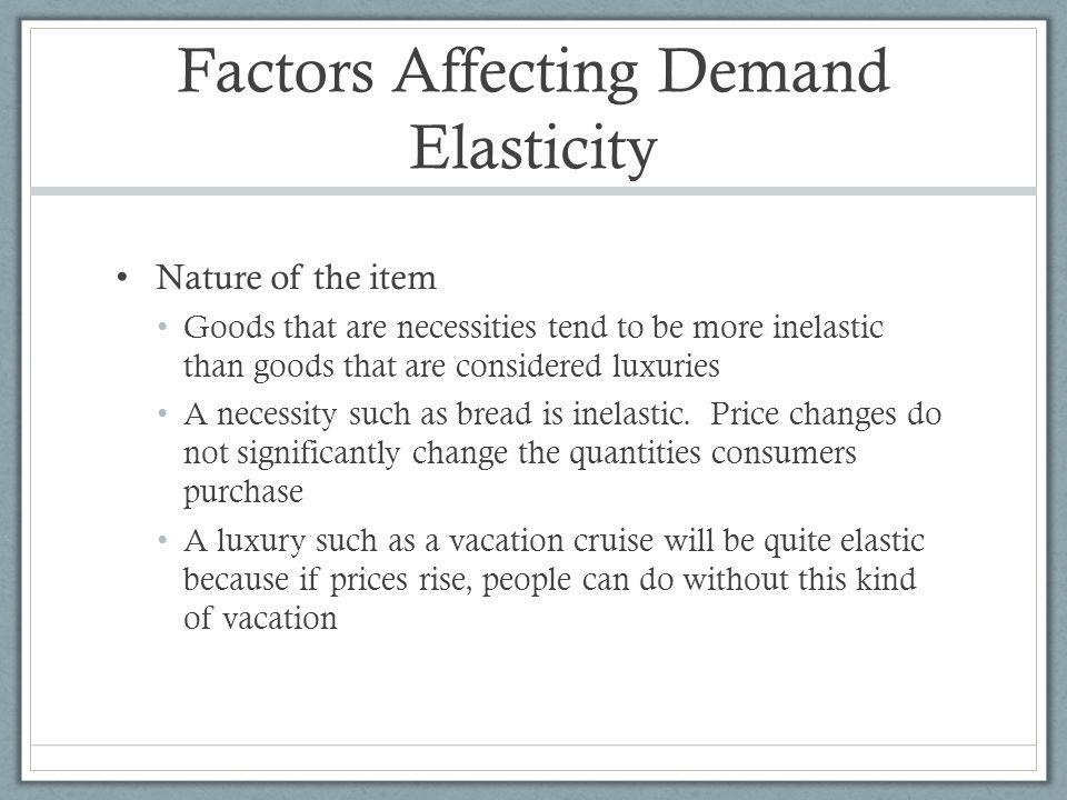 Factors Affecting Demand Elasticity Nature of the item Goods that are necessities tend to be more inelastic than goods that are considered luxuries A necessity such as bread is inelastic.