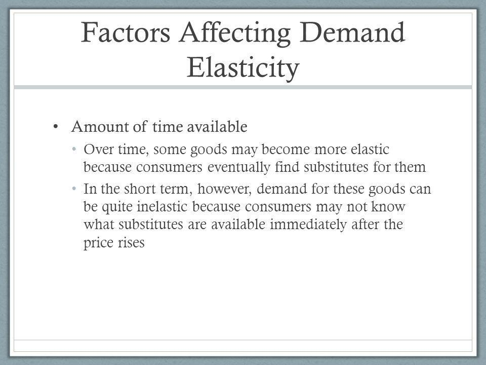 Factors Affecting Demand Elasticity Amount of time available Over time, some goods may become more elastic because consumers eventually find substitutes for them In the short term, however, demand for these goods can be quite inelastic because consumers may not know what substitutes are available immediately after the price rises