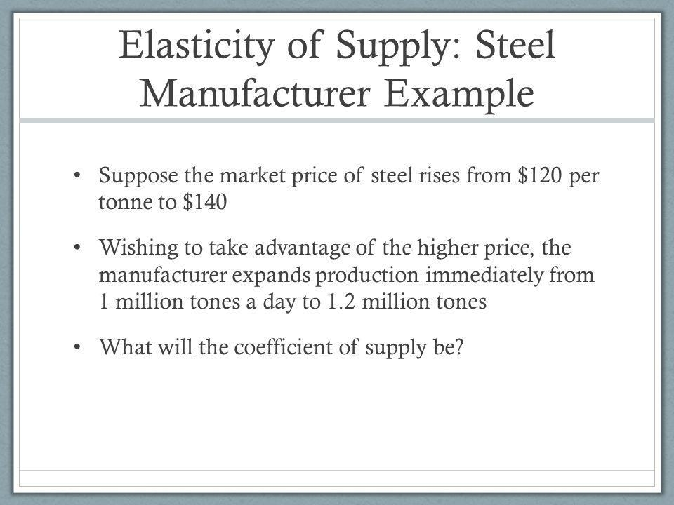 Elasticity of Supply: Steel Manufacturer Example Suppose the market price of steel rises from $120 per tonne to $140 Wishing to take advantage of the higher price, the manufacturer expands production immediately from 1 million tones a day to 1.2 million tones What will the coefficient of supply be?