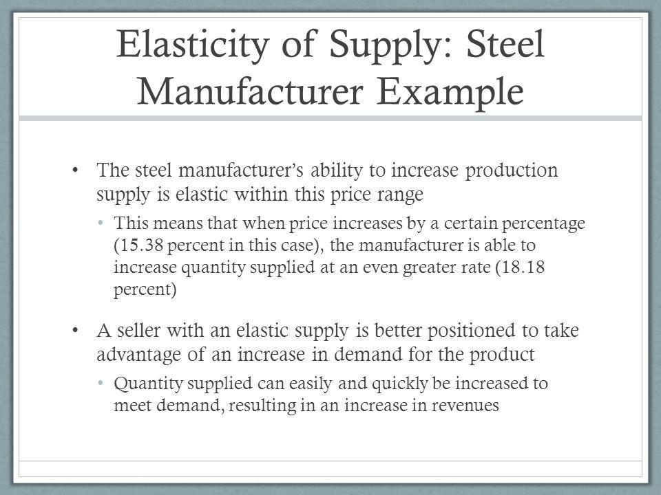Elasticity of Supply: Steel Manufacturer Example The steel manufacturers ability to increase production supply is elastic within this price range This means that when price increases by a certain percentage (15.38 percent in this case), the manufacturer is able to increase quantity supplied at an even greater rate (18.18 percent) A seller with an elastic supply is better positioned to take advantage of an increase in demand for the product Quantity supplied can easily and quickly be increased to meet demand, resulting in an increase in revenues