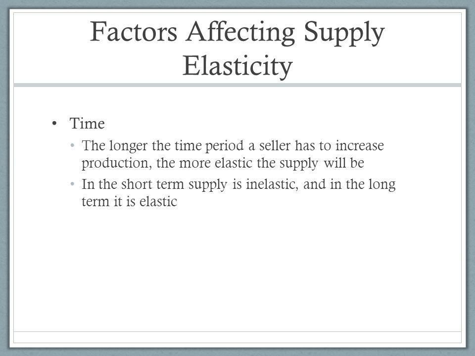 Factors Affecting Supply Elasticity Time The longer the time period a seller has to increase production, the more elastic the supply will be In the short term supply is inelastic, and in the long term it is elastic