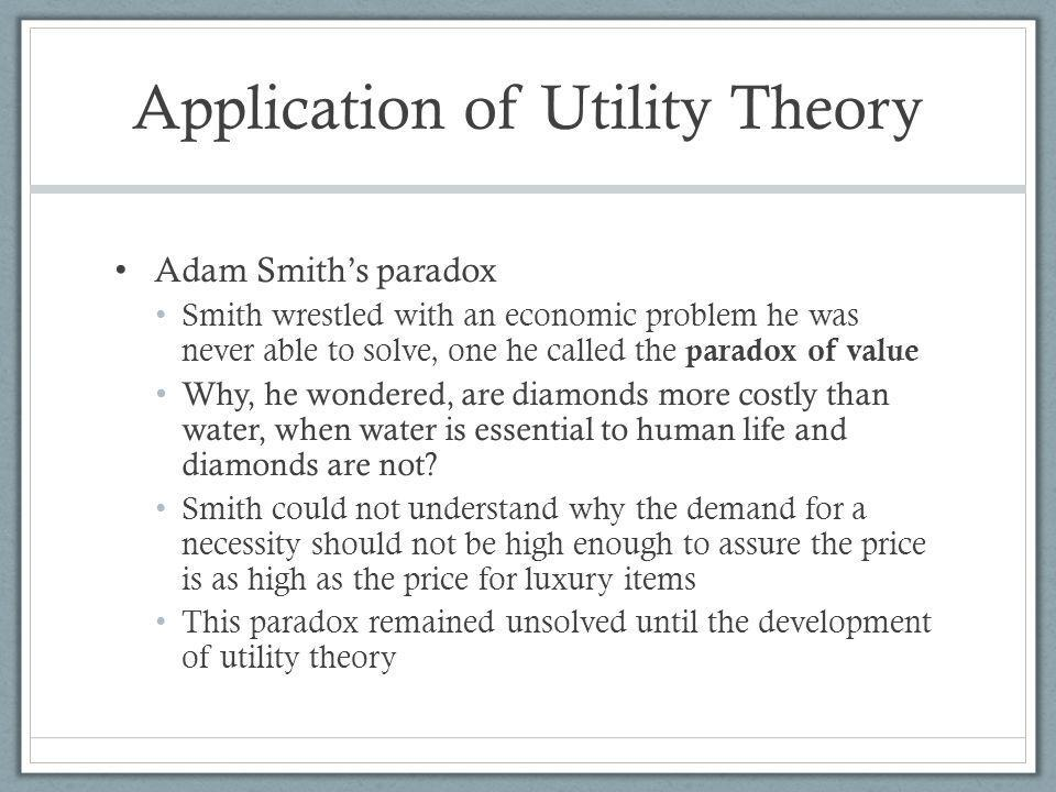 Application of Utility Theory Adam Smiths paradox Smith wrestled with an economic problem he was never able to solve, one he called the paradox of value Why, he wondered, are diamonds more costly than water, when water is essential to human life and diamonds are not.