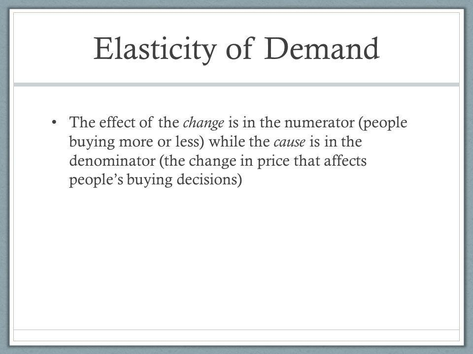 Elasticity of Demand The effect of the change is in the numerator (people buying more or less) while the cause is in the denominator (the change in price that affects peoples buying decisions)