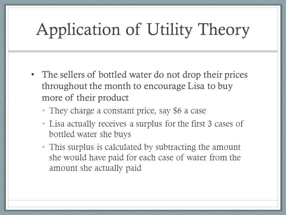 Application of Utility Theory The sellers of bottled water do not drop their prices throughout the month to encourage Lisa to buy more of their product They charge a constant price, say $6 a case Lisa actually receives a surplus for the first 3 cases of bottled water she buys This surplus is calculated by subtracting the amount she would have paid for each case of water from the amount she actually paid